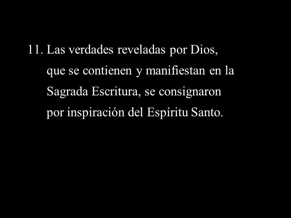 11. Las verdades reveladas por Dios, que se contienen y manifiestan en la Sagrada Escritura, se consignaron por inspiración del Espíritu Santo.