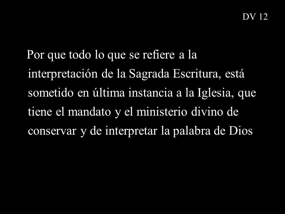 Por que todo lo que se refiere a la interpretación de la Sagrada Escritura, está sometido en última instancia a la Iglesia, que tiene el mandato y el