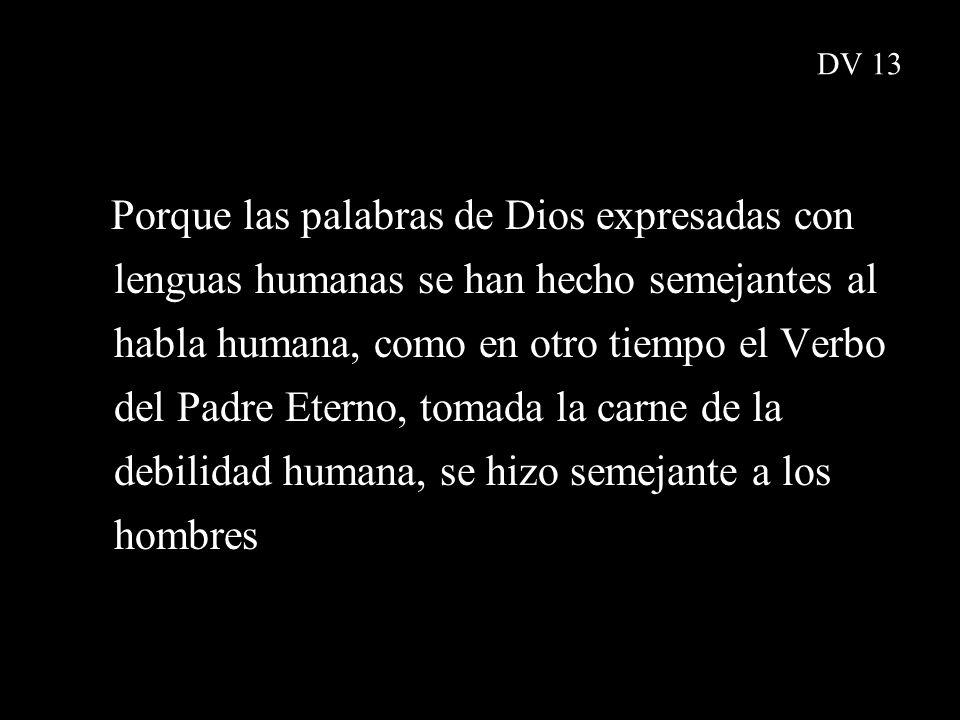 DV 13 Porque las palabras de Dios expresadas con lenguas humanas se han hecho semejantes al habla humana, como en otro tiempo el Verbo del Padre Etern