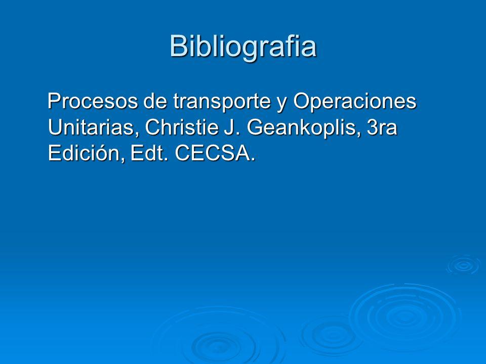 Bibliografia Procesos de transporte y Operaciones Unitarias, Christie J. Geankoplis, 3ra Edición, Edt. CECSA. Procesos de transporte y Operaciones Uni