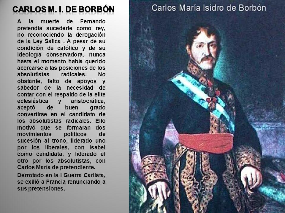 A la muerte de Fernando pretendía sucederle como rey, no reconociendo la derogación de la Ley Sálica. A pesar de su condición de católico y de su ideo