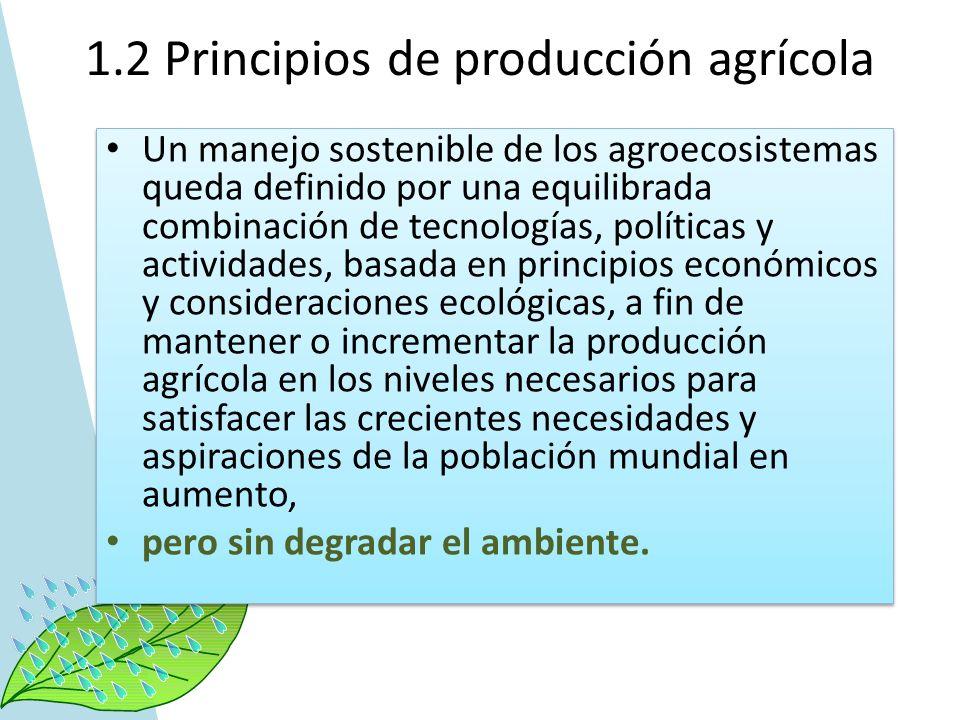 1.2 Principios de producción agrícola Un manejo sostenible de los agroecosistemas queda definido por una equilibrada combinación de tecnologías, polít