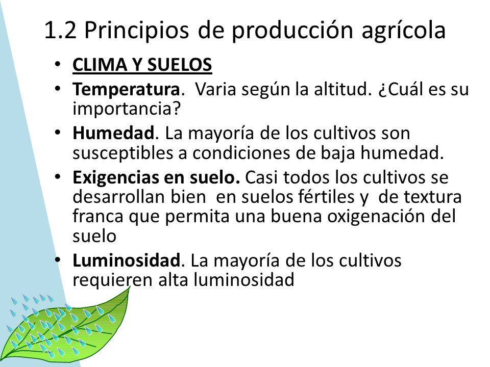 1.2 Principios de producción agrícola CLIMA Y SUELOS Temperatura. Varia según la altitud. ¿Cuál es su importancia? Humedad. La mayoría de los cultivos
