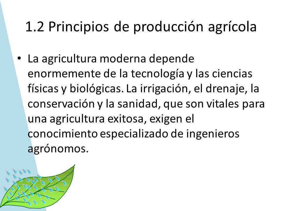 1.2 Principios de producción agrícola La agricultura moderna depende enormemente de la tecnología y las ciencias físicas y biológicas. La irrigación,