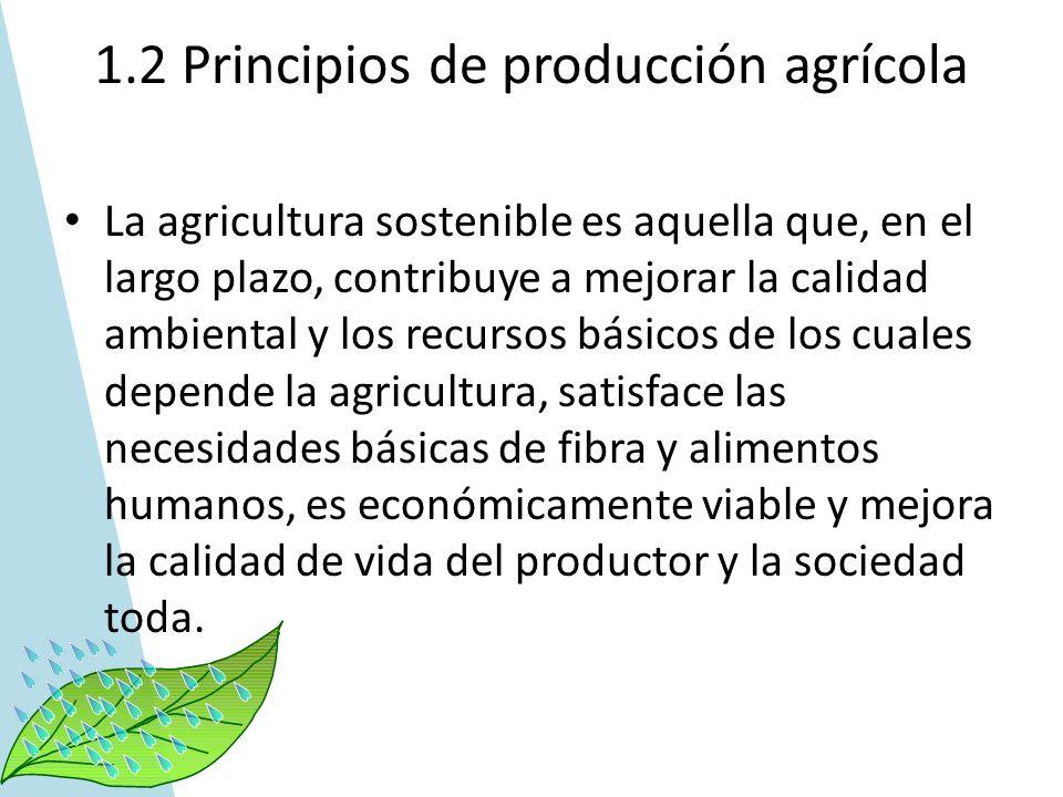 1.2 Principios de producción agrícola La agricultura sostenible es aquella que, en el largo plazo, contribuye a mejorar la calidad ambiental y los rec