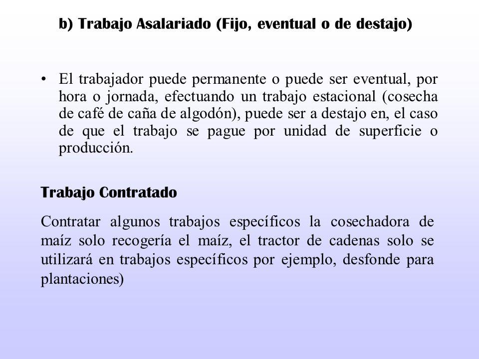 b) Trabajo Asalariado (Fijo, eventual o de destajo) El trabajador puede permanente o puede ser eventual, por hora o jornada, efectuando un trabajo est