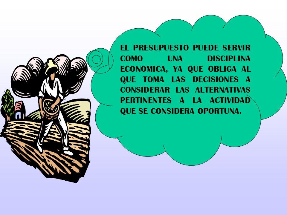 EL PRESUPUESTO PUEDE SERVIR COMO UNA DISCIPLINA ECONOMICA, YA QUE OBLIGA AL QUE TOMA LAS DECISIONES A CONSIDERAR LAS ALTERNATIVAS PERTINENTES A LA ACT