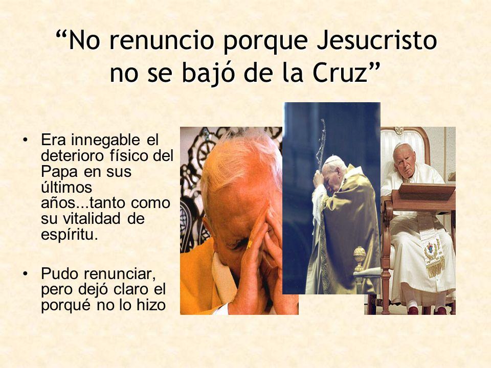 No renuncio porque Jesucristo no se bajó de la Cruz Era innegable el deterioro físico del Papa en sus últimos años...tanto como su vitalidad de espíri