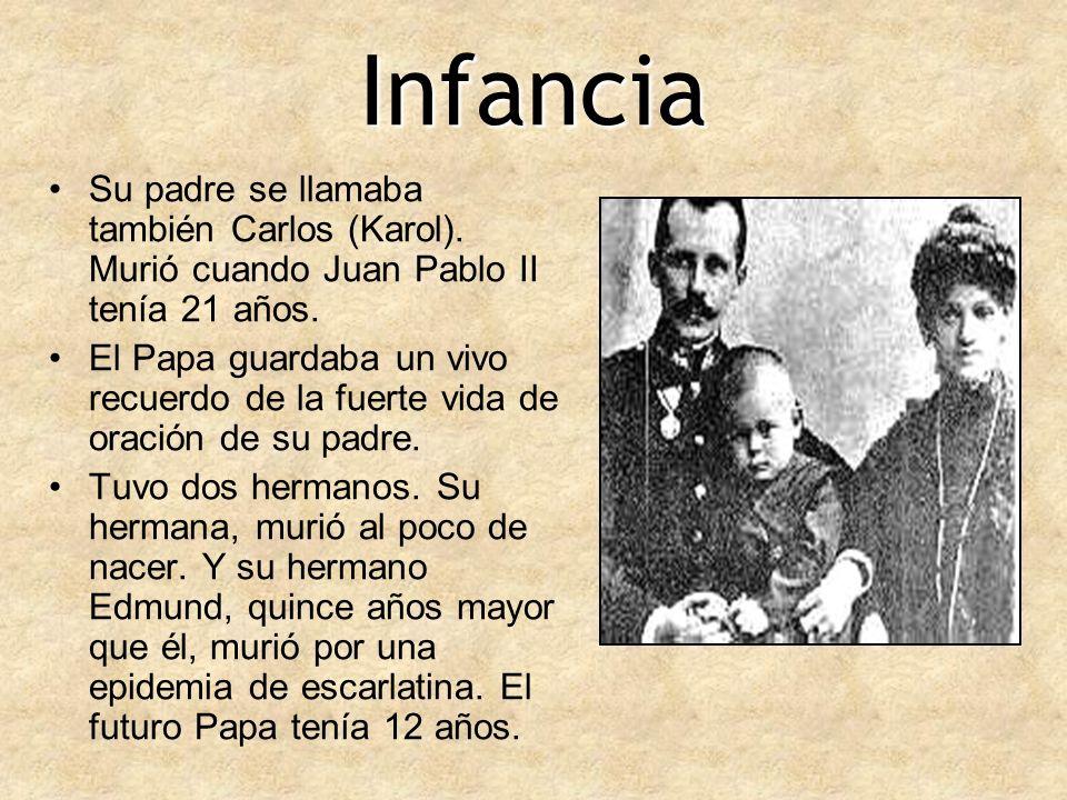 Infancia Su padre se llamaba también Carlos (Karol). Murió cuando Juan Pablo II tenía 21 años. El Papa guardaba un vivo recuerdo de la fuerte vida de