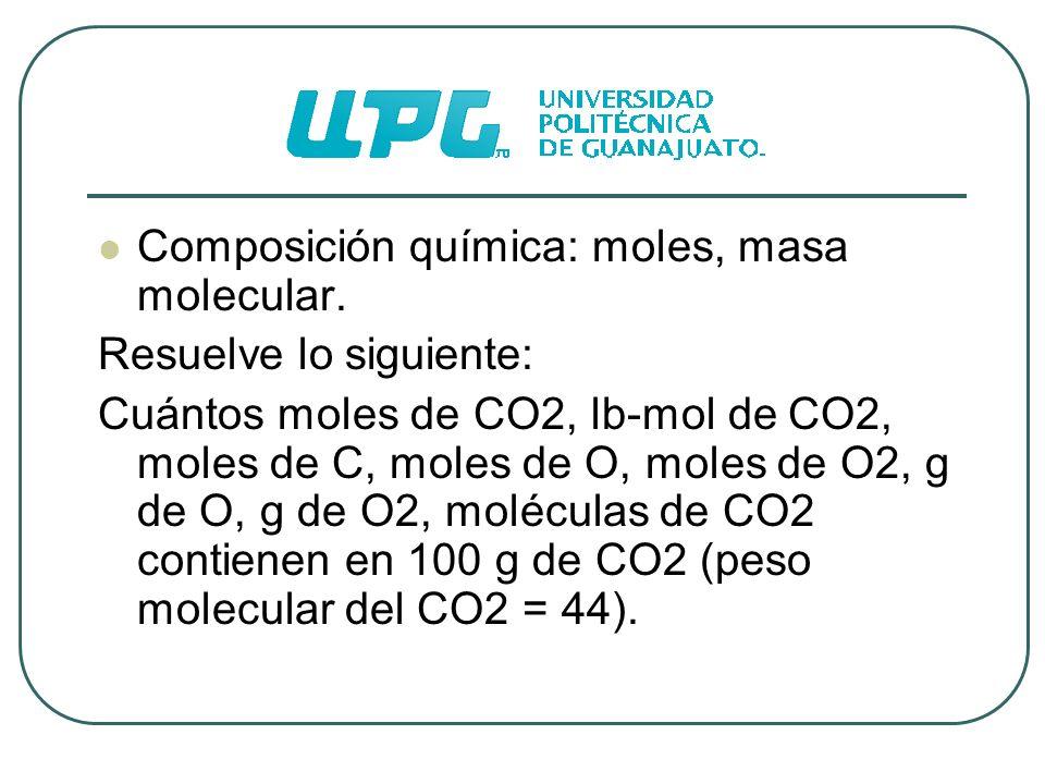 Composición química: moles, masa molecular. Resuelve lo siguiente: Cuántos moles de CO2, lb-mol de CO2, moles de C, moles de O, moles de O2, g de O, g