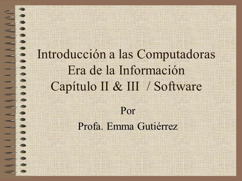 Introducción a las Computadoras Era de la Información Capítulo II & III / Software Por Profa. Emma Gutiérrez