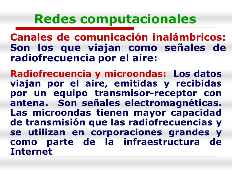 Redes computacionales Canales de comunicación inalámbricos: Son los que viajan como señales de radiofrecuencia por el aire: Radiofrecuencia y microond