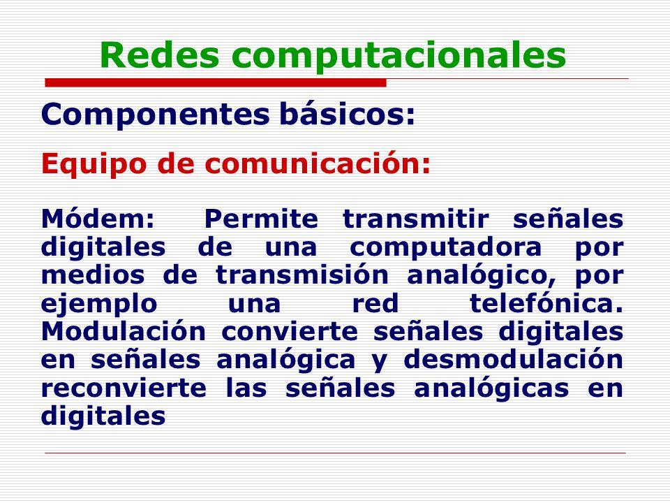 Redes computacionales Componentes básicos: Equipo de comunicación: Módem: Permite transmitir señales digitales de una computadora por medios de transm