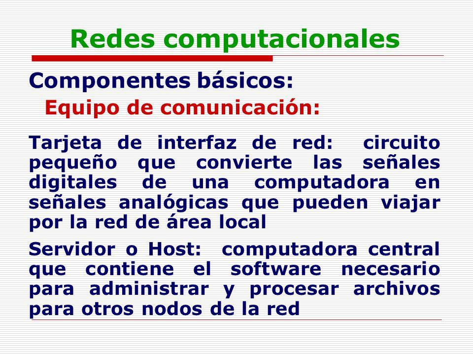 Redes computacionales Componentes básicos: Equipo de comunicación: Tarjeta de interfaz de red: circuito pequeño que convierte las señales digitales de