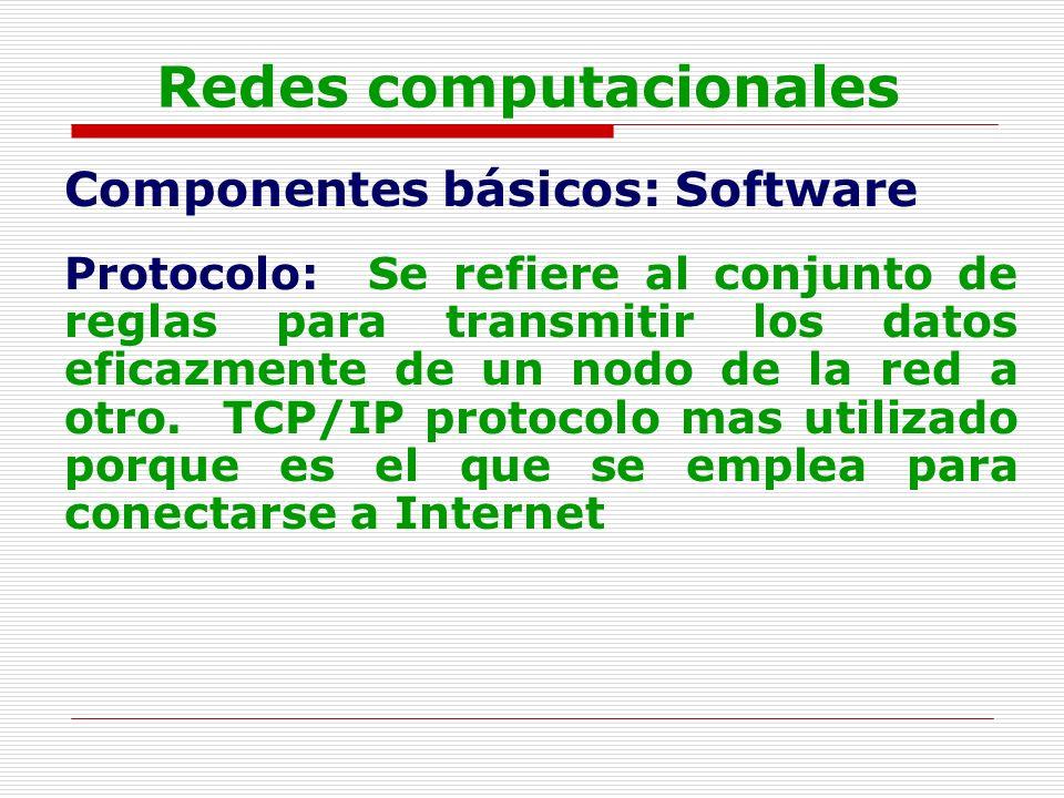 Redes computacionales Componentes básicos: Software Protocolo: Se refiere al conjunto de reglas para transmitir los datos eficazmente de un nodo de la