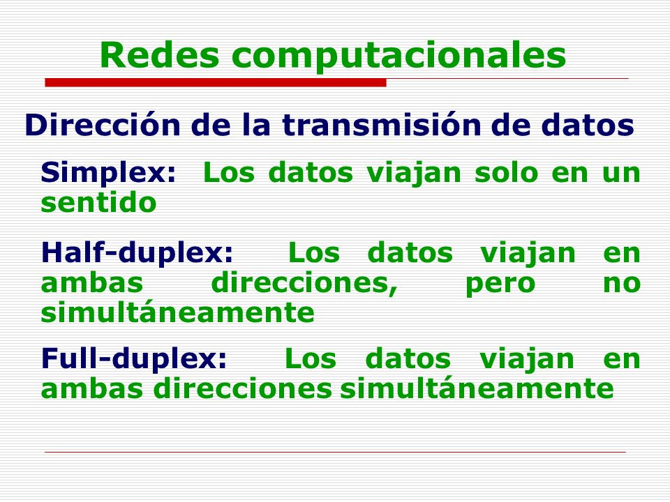 Redes computacionales Dirección de la transmisión de datos Simplex: Los datos viajan solo en un sentido Half-duplex: Los datos viajan en ambas direcci