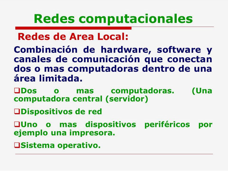 Redes computacionales Redes de Area Local: Combinación de hardware, software y canales de comunicación que conectan dos o mas computadoras dentro de u