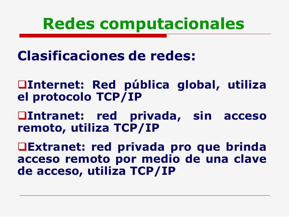 Redes computacionales Clasificaciones de redes: Internet: Red pública global, utiliza el protocolo TCP/IP Intranet: red privada, sin acceso remoto, ut