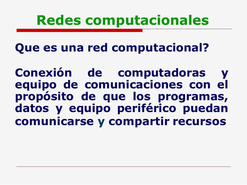 Redes computacionales Que es una red computacional? Conexión de computadoras y equipo de comunicaciones con el propósito de que los programas, datos y