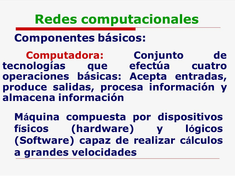 Redes computacionales Componentes básicos: Computadora: Conjunto de tecnologías que efectúa cuatro operaciones básicas: Acepta entradas, produce salid