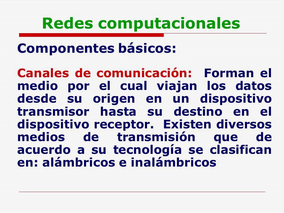 Redes computacionales Componentes básicos: Canales de comunicación: Forman el medio por el cual viajan los datos desde su origen en un dispositivo tra