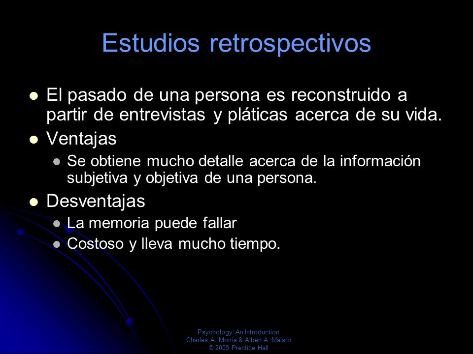 Psychology: An Introduction Charles A. Morris & Albert A. Maisto © 2005 Prentice Hall Estudios retrospectivos El pasado de una persona es reconstruido