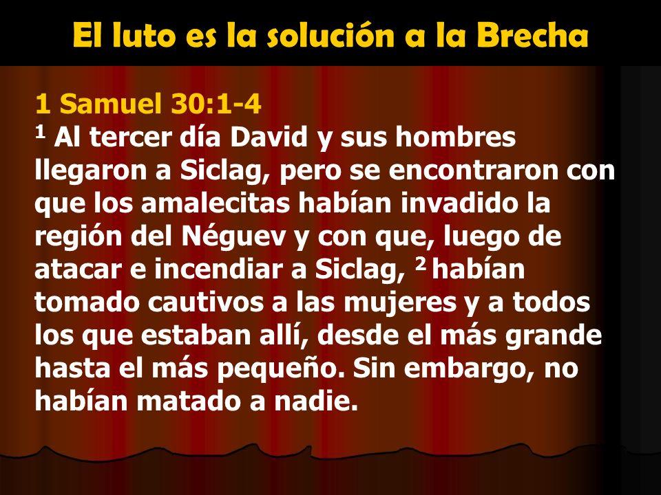 El luto es la solución a la Brecha 1 Samuel 30:1-4 1 Al tercer día David y sus hombres llegaron a Siclag, pero se encontraron con que los amalecitas h