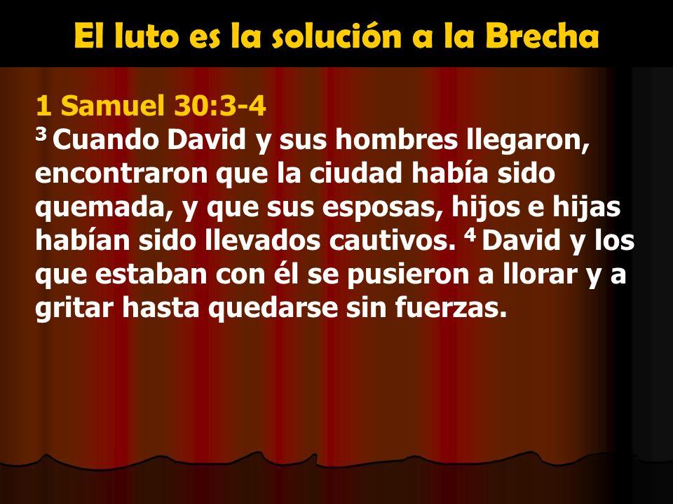El luto es la solución a la Brecha 1 Samuel 30:3-4 3 Cuando David y sus hombres llegaron, encontraron que la ciudad había sido quemada, y que sus espo