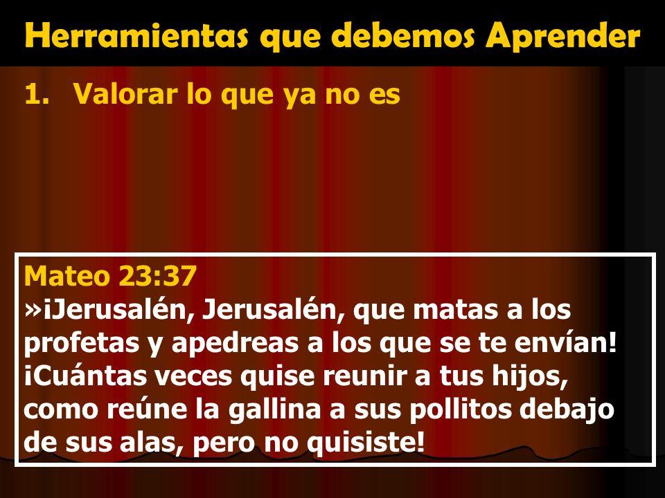 Herramientas que debemos Aprender 1.Valorar lo que ya no es Mateo 23:37 »¡Jerusalén, Jerusalén, que matas a los profetas y apedreas a los que se te en