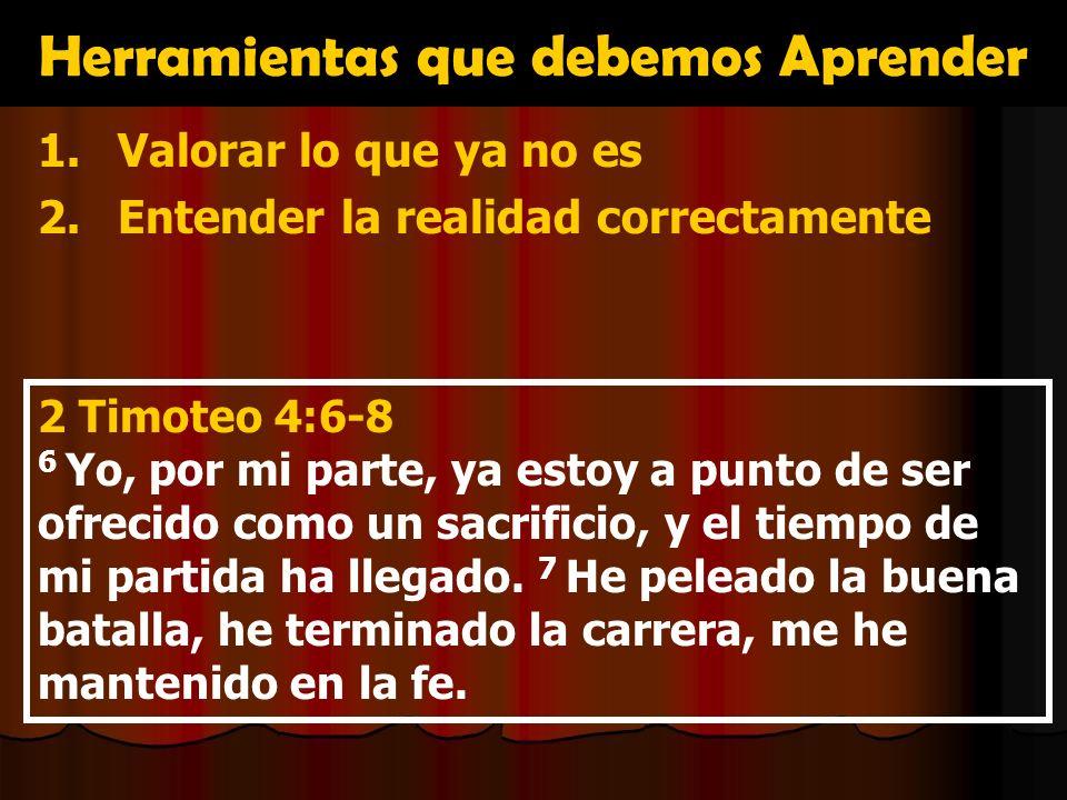 Herramientas que debemos Aprender 1.Valorar lo que ya no es 2.Entender la realidad correctamente 2 Timoteo 4:6-8 6 Yo, por mi parte, ya estoy a punto
