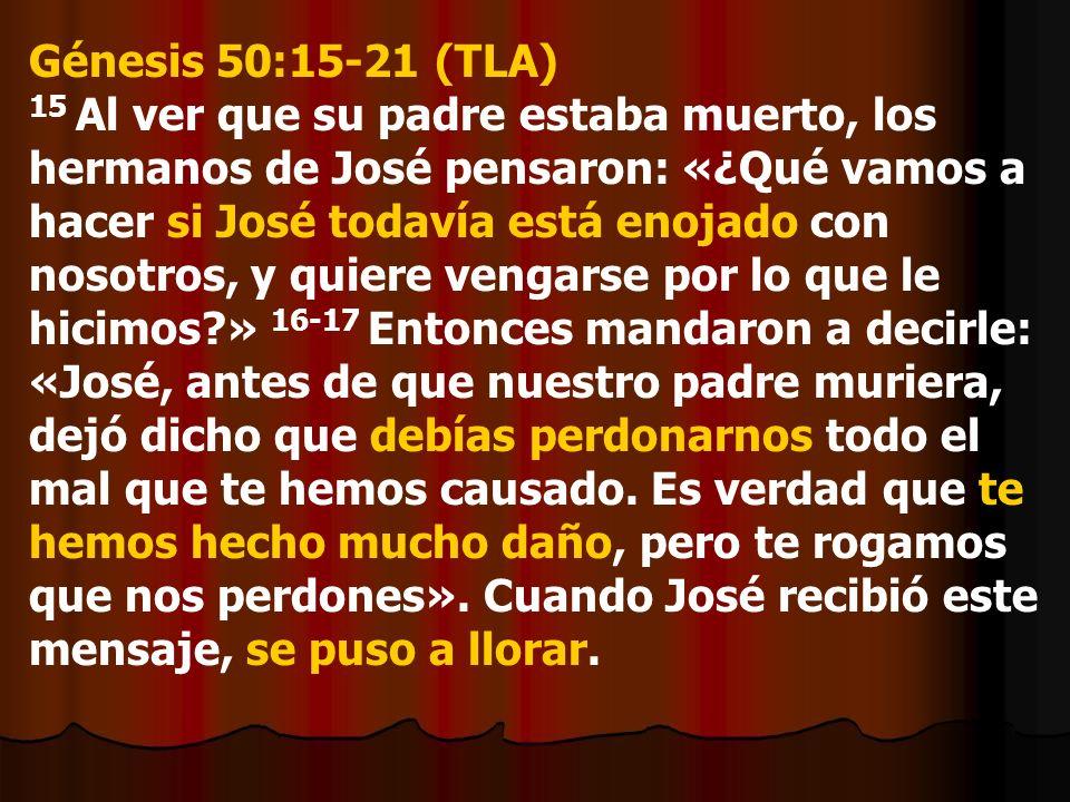 Génesis 50:15-21 (TLA) 15 Al ver que su padre estaba muerto, los hermanos de José pensaron: «¿Qué vamos a hacer si José todavía está enojado con nosot