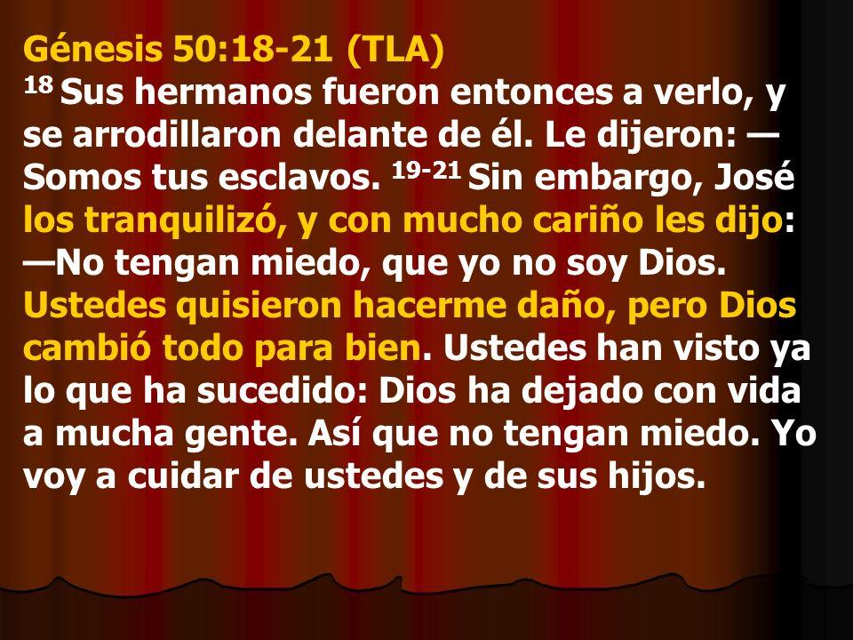 Génesis 50:18-21 (TLA) 18 Sus hermanos fueron entonces a verlo, y se arrodillaron delante de él. Le dijeron: Somos tus esclavos. 19-21 Sin embargo, Jo