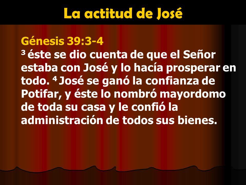 La actitud de José Génesis 39:3-4 3 éste se dio cuenta de que el Señor estaba con José y lo hacía prosperar en todo. 4 José se ganó la confianza de Po