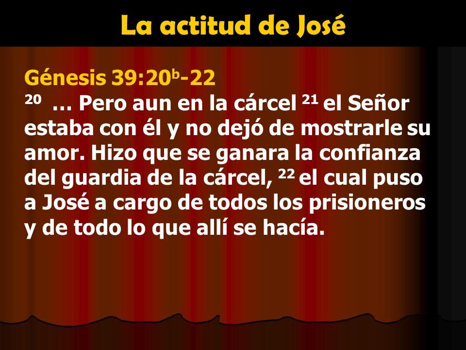 La actitud de José Génesis 39:20 b -22 20 … Pero aun en la cárcel 21 el Señor estaba con él y no dejó de mostrarle su amor. Hizo que se ganara la conf