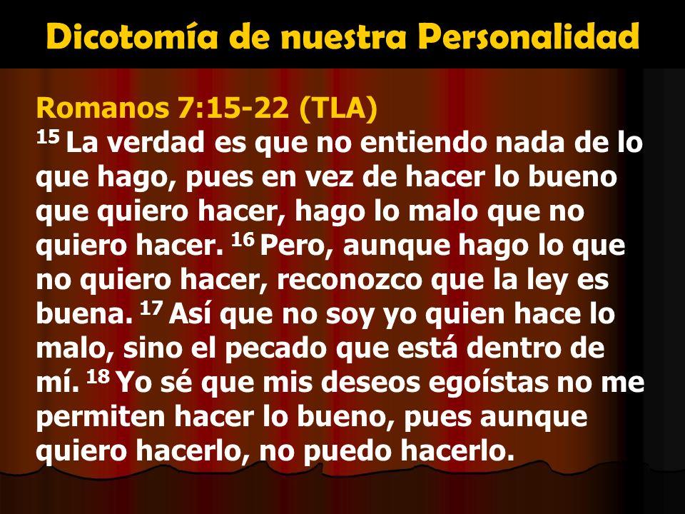 Dicotomía de nuestra Personalidad Romanos 7:15-22 (TLA) 15 La verdad es que no entiendo nada de lo que hago, pues en vez de hacer lo bueno que quiero