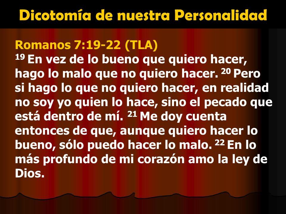 Dicotomía de nuestra Personalidad Romanos 7:19-22 (TLA) 19 En vez de lo bueno que quiero hacer, hago lo malo que no quiero hacer. 20 Pero si hago lo q