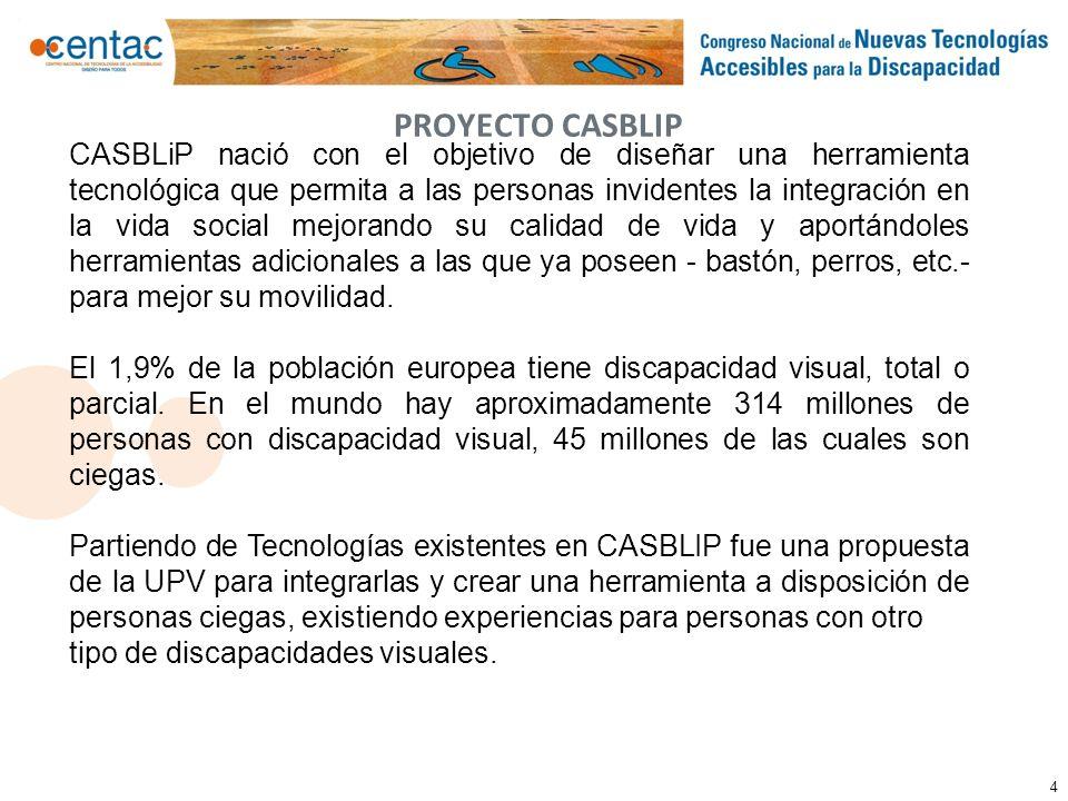 4 PROYECTO CASBLIP CASBLiP nació con el objetivo de diseñar una herramienta tecnológica que permita a las personas invidentes la integración en la vid