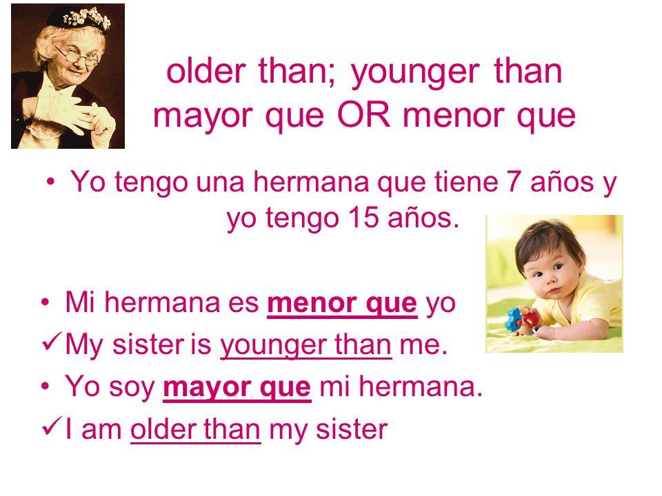older than; younger than mayor que OR menor que Yo tengo una hermana que tiene 7 años y yo tengo 15 años. Mi hermana es menor que yo My sister is youn
