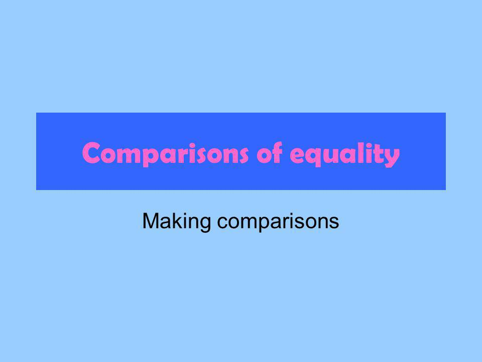 Comparisons of equality Making comparisons