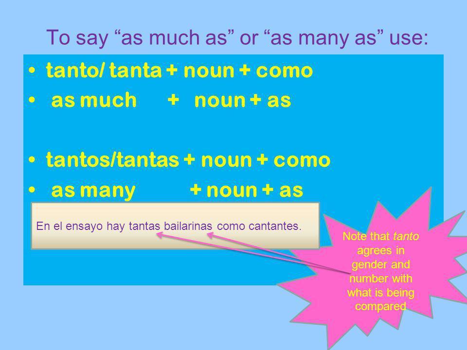 To say as much as or as many as use: tanto/ tanta + noun + como as much + noun + as tantos/tantas + noun + como as many + noun + as Note that tanto ag