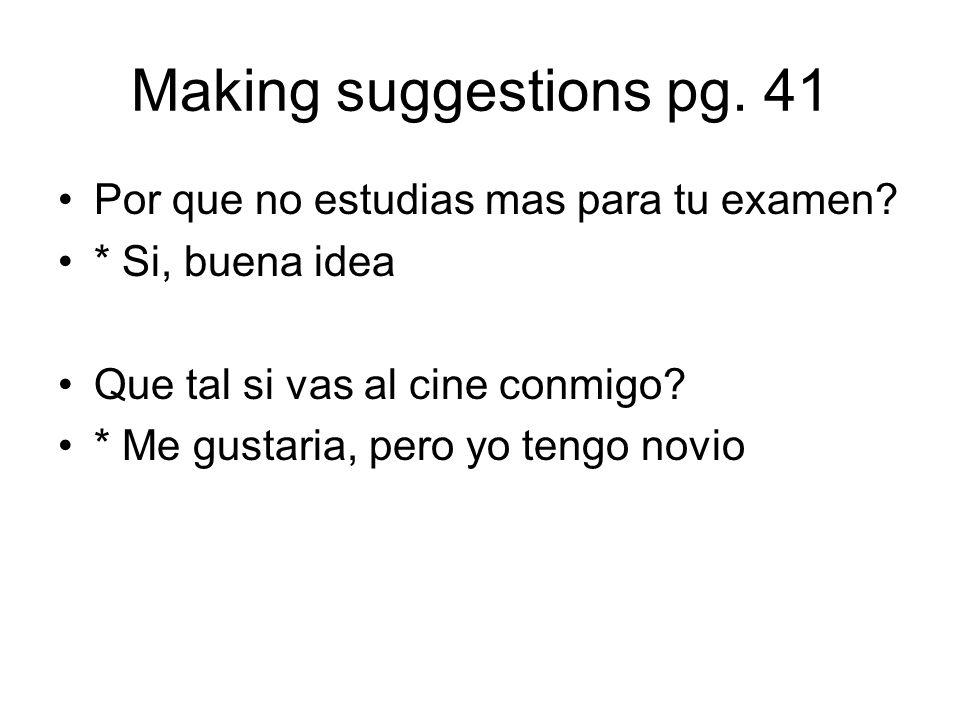 Making suggestions pg. 41 Por que no estudias mas para tu examen? * Si, buena idea Que tal si vas al cine conmigo? * Me gustaria, pero yo tengo novio