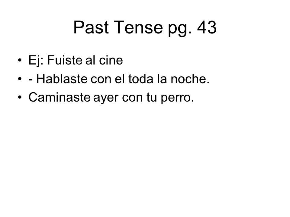 Past Tense pg. 43 Ej: Fuiste al cine - Hablaste con el toda la noche. Caminaste ayer con tu perro.
