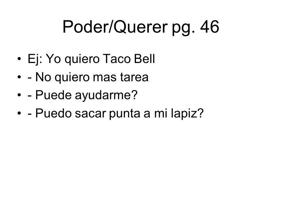 Poder/Querer pg. 46 Ej: Yo quiero Taco Bell - No quiero mas tarea - Puede ayudarme? - Puedo sacar punta a mi lapiz?