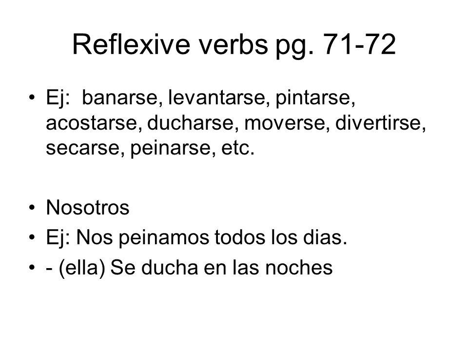 Reflexive verbs pg. 71-72 Ej: banarse, levantarse, pintarse, acostarse, ducharse, moverse, divertirse, secarse, peinarse, etc. Nosotros Ej: Nos peinam