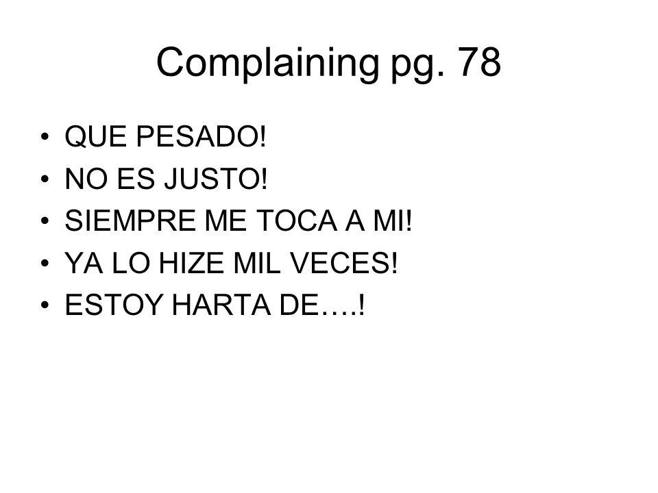 Complaining pg. 78 QUE PESADO! NO ES JUSTO! SIEMPRE ME TOCA A MI! YA LO HIZE MIL VECES! ESTOY HARTA DE….!