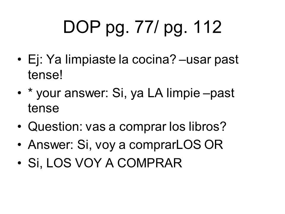 DOP pg. 77/ pg. 112 Ej: Ya limpiaste la cocina? –usar past tense! * your answer: Si, ya LA limpie –past tense Question: vas a comprar los libros? Answ