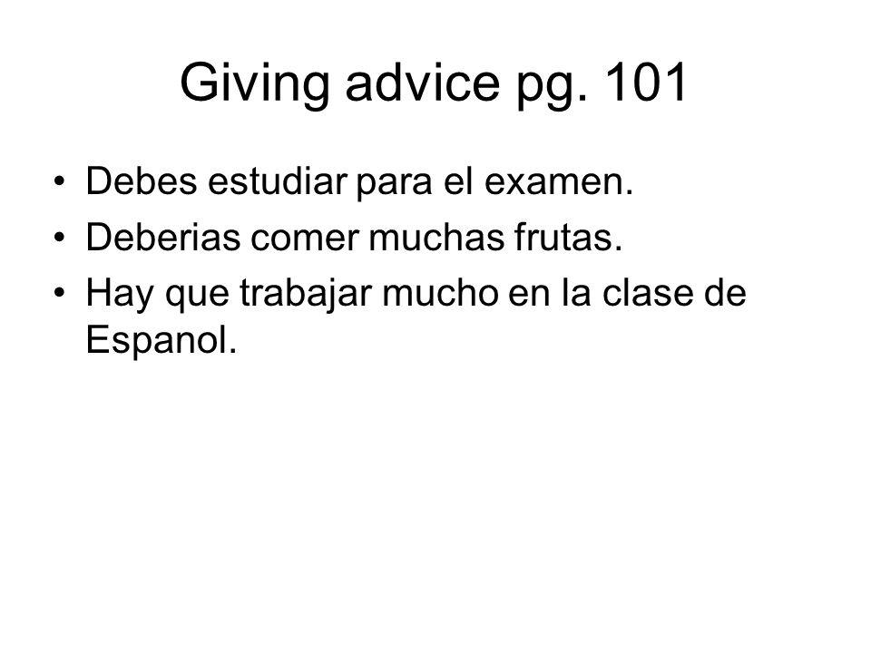 Giving advice pg. 101 Debes estudiar para el examen. Deberias comer muchas frutas. Hay que trabajar mucho en la clase de Espanol.