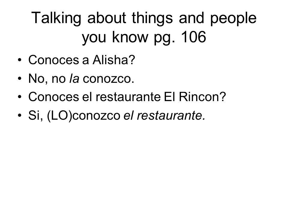 Talking about things and people you know pg. 106 Conoces a Alisha? No, no la conozco. Conoces el restaurante El Rincon? Si, (LO)conozco el restaurante