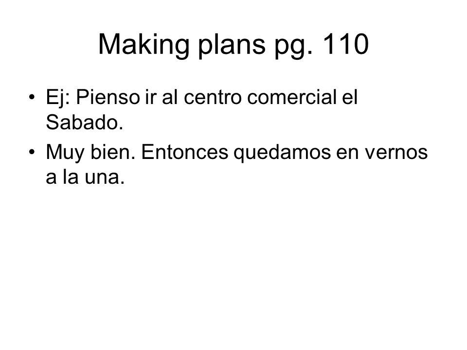 Making plans pg. 110 Ej: Pienso ir al centro comercial el Sabado. Muy bien. Entonces quedamos en vernos a la una.