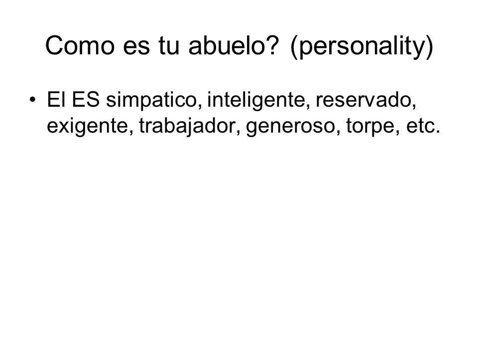 Como es tu abuelo? (personality) El ES simpatico, inteligente, reservado, exigente, trabajador, generoso, torpe, etc.